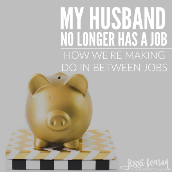 What we're doing now that my husband doesn't have a job.