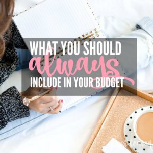What you should include in your budget every month will be different and unique to you, just make sure you've included these things!